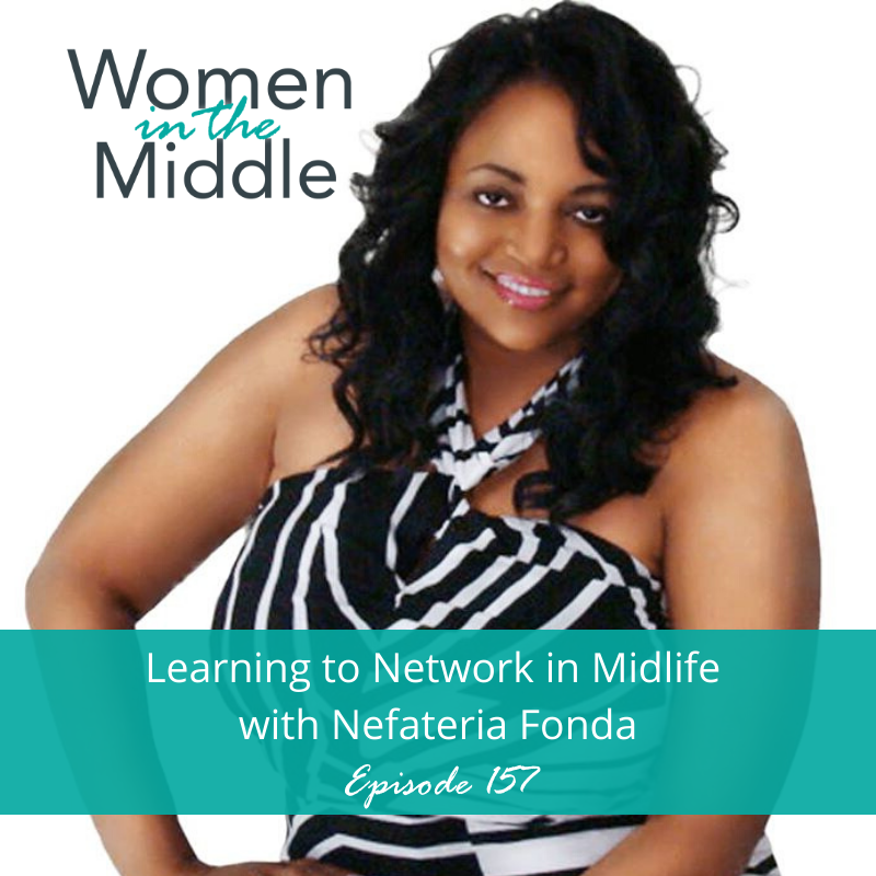 Nefateria Fonda talks about networking in midlife on the Women in the Middle: Loving Life after 50 Podcast.
